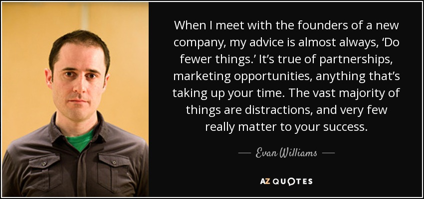When I meet with the founders of a new company, my advice is almost always, 'Do fewer things.' It's true of partnerships, marketing opportunities, anything that's taking up your time. The vast majority of things are distractions, and very few really matter to your success. - Evan Williams