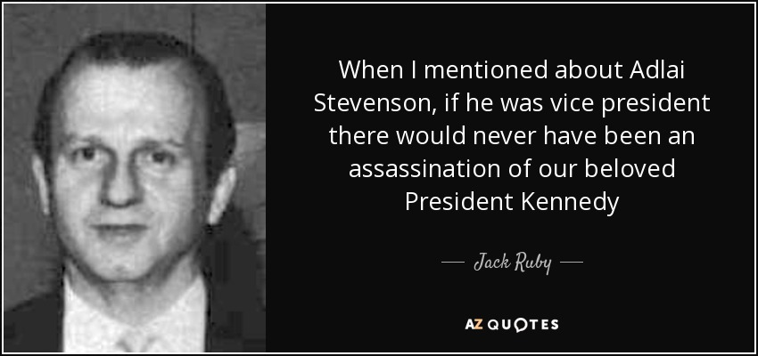 When I mentioned about Adlai Stevenson, if he was vice president there would never have been an assassination of our beloved President Kennedy - Jack Ruby