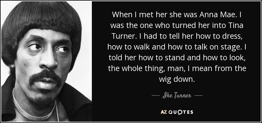 When I met her she was Anna Mae. I was the one who turned her into Tina Turner. I had to tell her how to dress, how to walk and how to talk on stage. I told her how to stand and how to look, the whole thing, man, I mean from the wig down. - Ike Turner