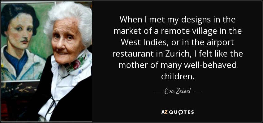 When I met my designs in the market of a remote village in the West Indies, or in the airport restaurant in Zurich, I felt like the mother of many well-behaved children. - Eva Zeisel