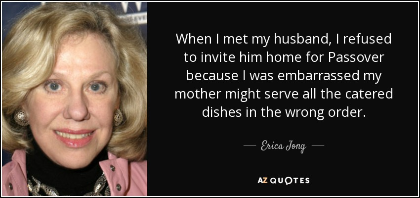 When I met my husband, I refused to invite him home for Passover because I was embarrassed my mother might serve all the catered dishes in the wrong order. - Erica Jong