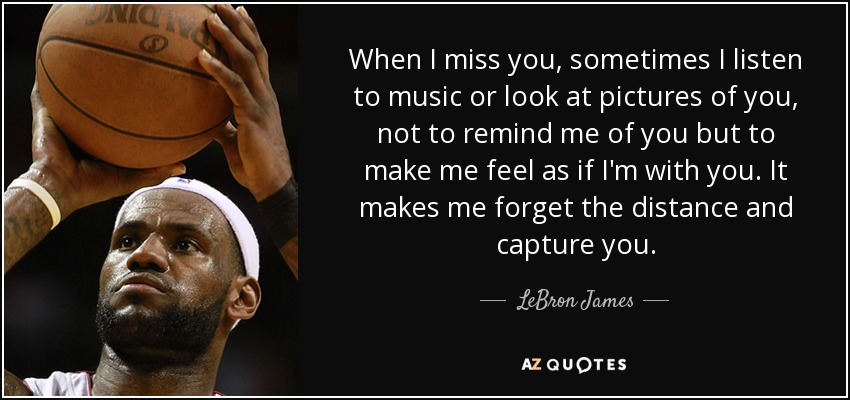 When I miss you, sometimes I listen to music or look at pictures of you, not to remind me of you but to make me feel as if I'm with you. It makes me forget the distance and capture you. - LeBron James