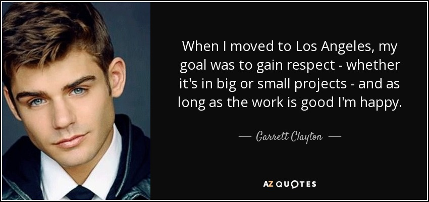 When I moved to Los Angeles, my goal was to gain respect - whether it's in big or small projects - and as long as the work is good I'm happy. - Garrett Clayton