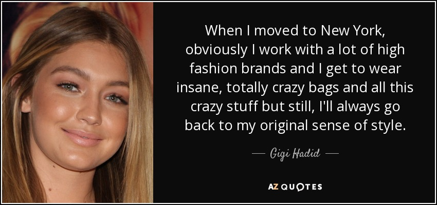 When I moved to New York, obviously I work with a lot of high fashion brands and I get to wear insane, totally crazy bags and all this crazy stuff but still, I'll always go back to my original sense of style. - Gigi Hadid