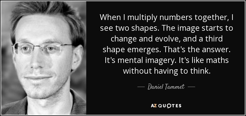 When I multiply numbers together, I see two shapes. The image starts to change and evolve, and a third shape emerges. That's the answer. It's mental imagery. It's like maths without having to think. - Daniel Tammet