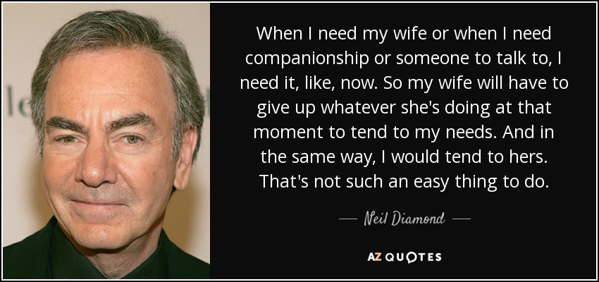 When I need my wife or when I need companionship or someone to talk to, I need it, like, now. So my wife will have to give up whatever she's doing at that moment to tend to my needs. And in the same way, I would tend to hers. That's not such an easy thing to do. - Neil Diamond