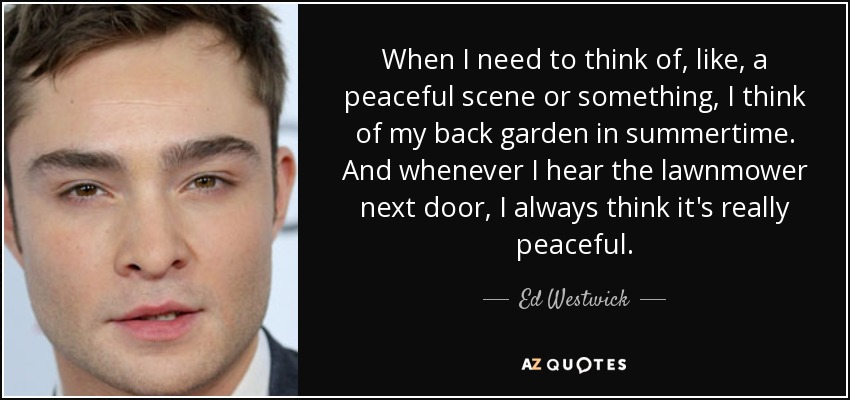 When I need to think of, like, a peaceful scene or something, I think of my back garden in summertime. And whenever I hear the lawnmower next door, I always think it's really peaceful. - Ed Westwick