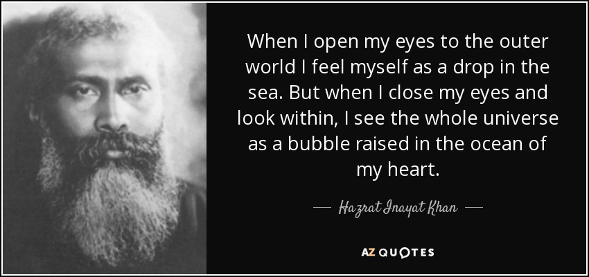 When I open my eyes to the outer world I feel myself as a drop in the sea. But when I close my eyes and look within, I see the whole universe as a bubble raised in the ocean of my heart. - Hazrat Inayat Khan