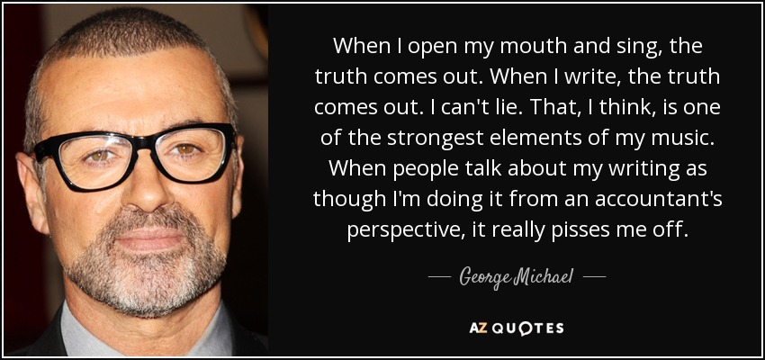 When I open my mouth and sing, the truth comes out. When I write, the truth comes out. I can't lie. That, I think, is one of the strongest elements of my music. When people talk about my writing as though I'm doing it from an accountant's perspective, it really pisses me off. - George Michael