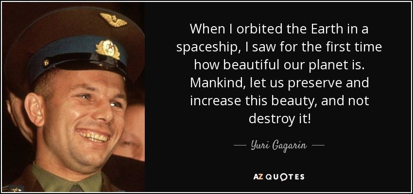 When I orbited the Earth in a spaceship, I saw for the first time how beautiful our planet is. Mankind, let us preserve and increase this beauty, and not destroy it! - Yuri Gagarin