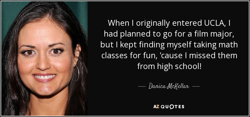 When I originally entered UCLA, I had planned to go for a film major, but I kept finding myself taking math classes for fun, 'cause I missed them from high school! - Danica McKellar