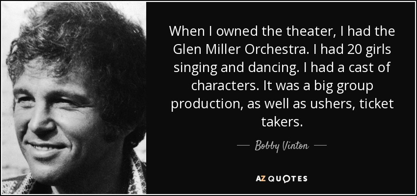 When I owned the theater, I had the Glen Miller Orchestra. I had 20 girls singing and dancing. I had a cast of characters. It was a big group production, as well as ushers, ticket takers. - Bobby Vinton