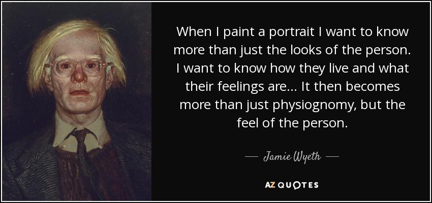When I paint a portrait I want to know more than just the looks of the person. I want to know how they live and what their feelings are... It then becomes more than just physiognomy, but the feel of the person. - Jamie Wyeth