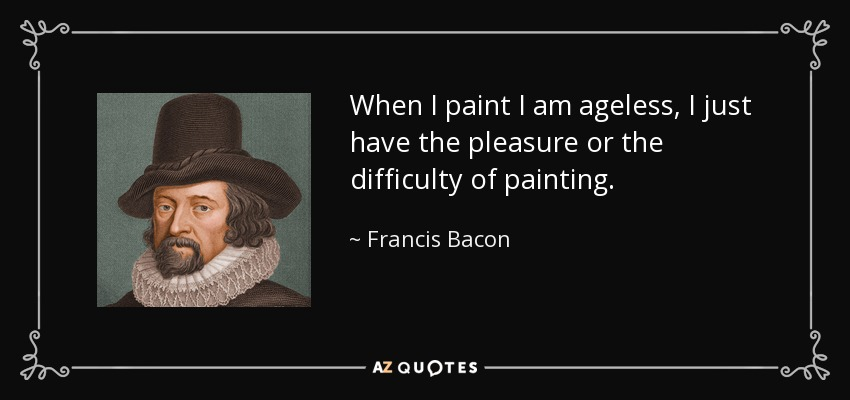 When I paint I am ageless, I just have the pleasure or the difficulty of painting. - Francis Bacon