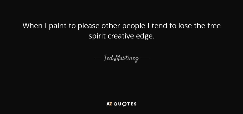 When I paint to please other people I tend to lose the free spirit creative edge. - Ted Martinez