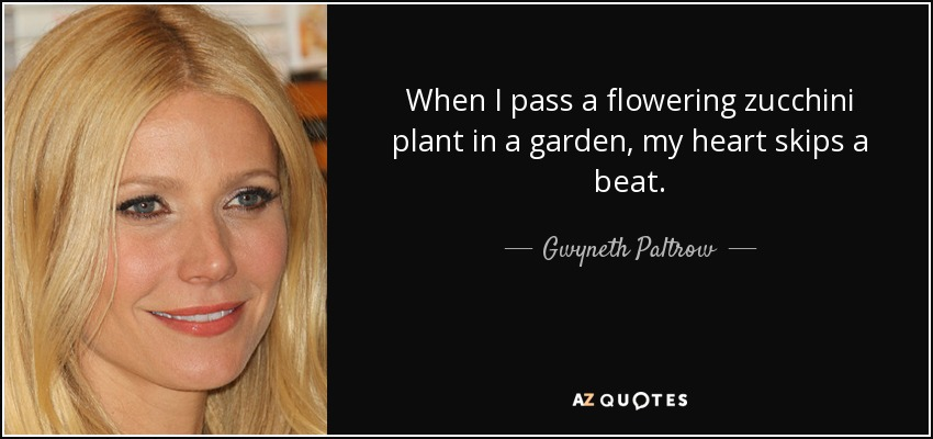 When I pass a flowering zucchini plant in a garden, my heart skips a beat. - Gwyneth Paltrow