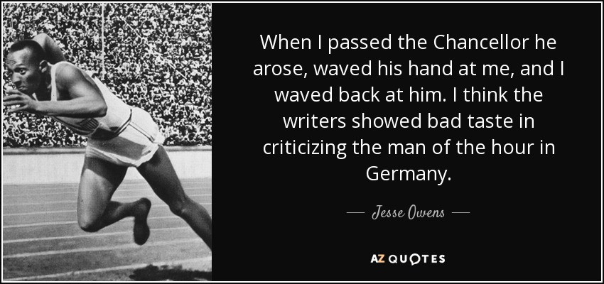 When I passed the Chancellor he arose, waved his hand at me, and I waved back at him. I think the writers showed bad taste in criticizing the man of the hour in Germany. - Jesse Owens