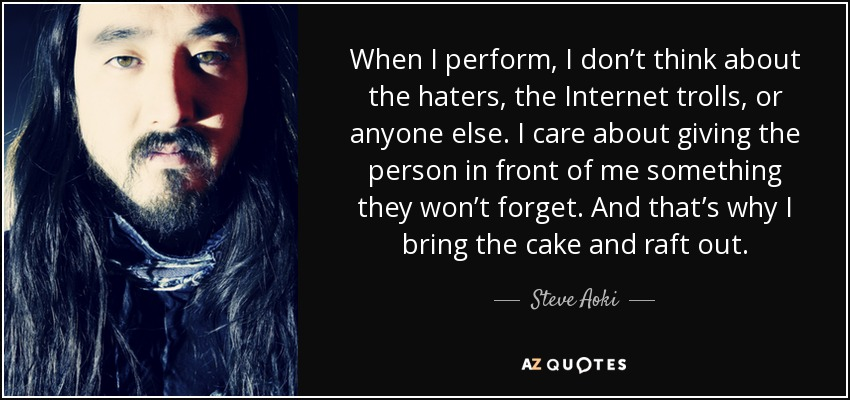When I perform, I don't think about the haters, the Internet trolls, or anyone else. I care about giving the person in front of me something they won't forget. And that's why I bring the cake and raft out. - Steve Aoki