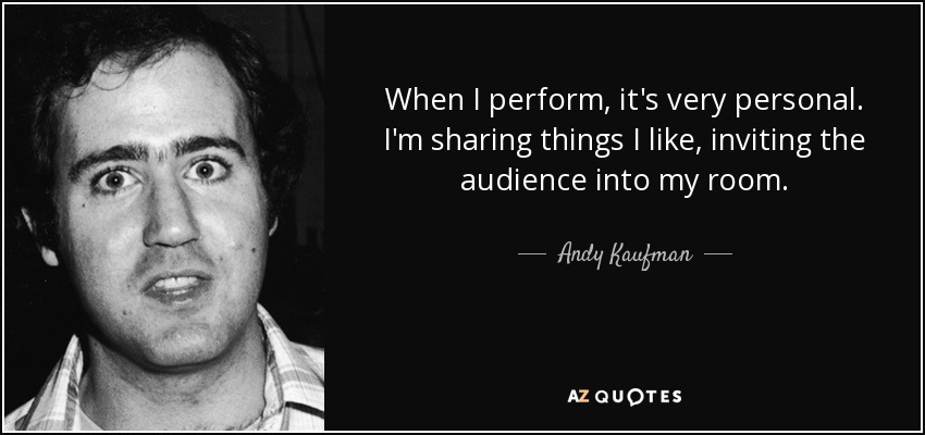 When I perform, it's very personal. I'm sharing things I like, inviting the audience into my room. - Andy Kaufman