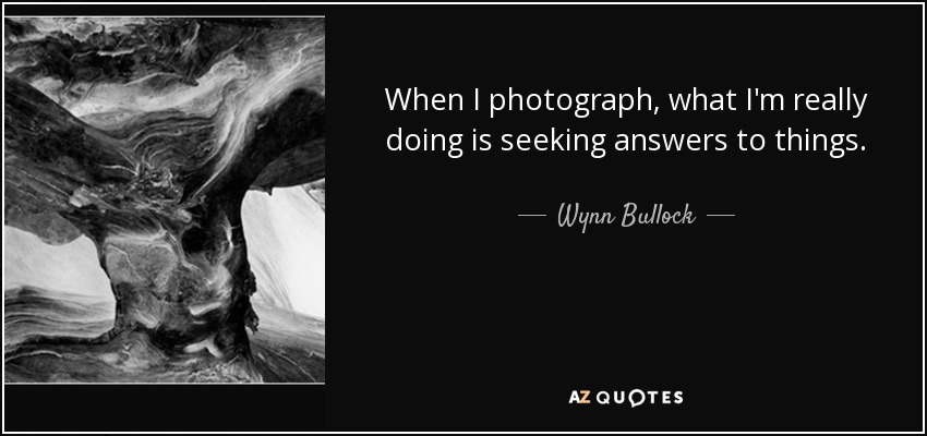 When I photograph, what I'm really doing is seeking answers to things. - Wynn Bullock