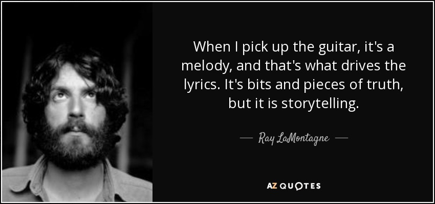 When I pick up the guitar, it's a melody, and that's what drives the lyrics. It's bits and pieces of truth, but it is storytelling. - Ray LaMontagne