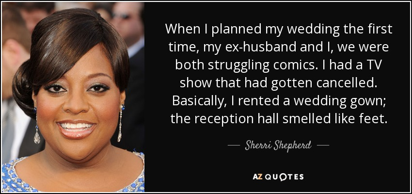 When I planned my wedding the first time, my ex-husband and I, we were both struggling comics. I had a TV show that had gotten cancelled. Basically, I rented a wedding gown; the reception hall smelled like feet. - Sherri Shepherd
