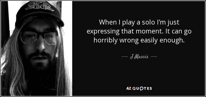 When I play a solo I'm just expressing that moment. It can go horribly wrong easily enough. - J Mascis