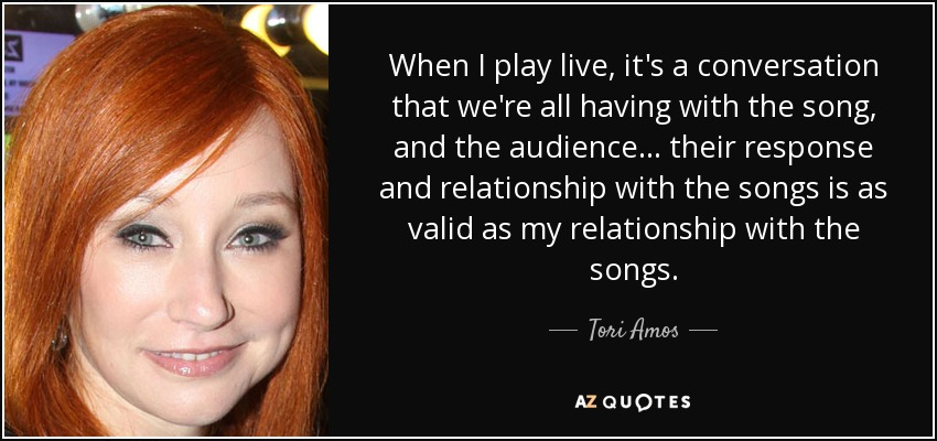 When I play live, it's a conversation that we're all having with the song, and the audience... their response and relationship with the songs is as valid as my relationship with the songs. - Tori Amos