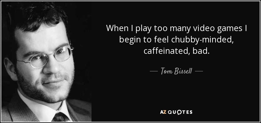 When I play too many video games I begin to feel chubby-minded, caffeinated, bad. - Tom Bissell