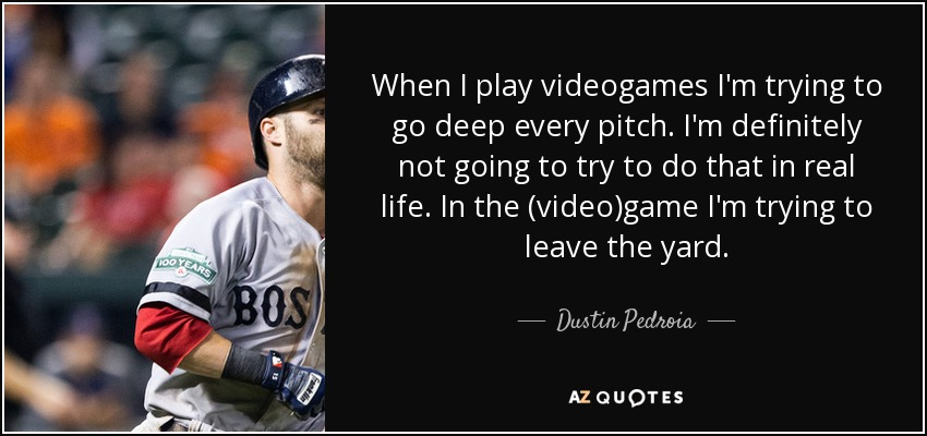 When I play videogames I'm trying to go deep every pitch. I'm definitely not going to try to do that in real life. In the (video)game I'm trying to leave the yard. - Dustin Pedroia