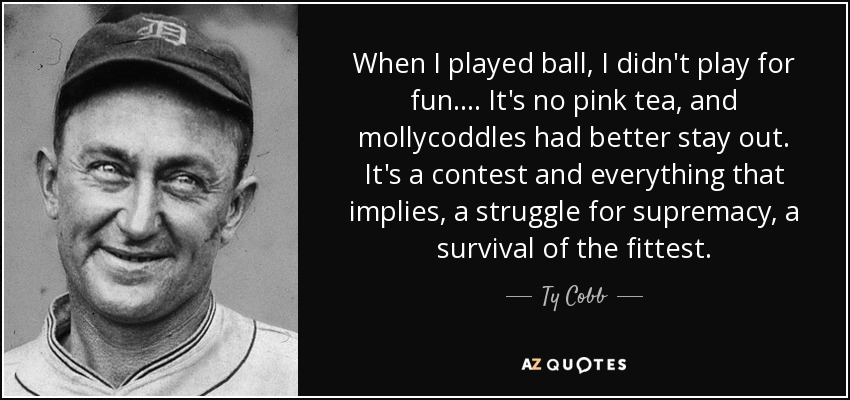 When I played ball, I didn't play for fun. . . . It's no pink tea, and mollycoddles had better stay out. It's a contest and everything that implies, a struggle for supremacy, a survival of the fittest. - Ty Cobb