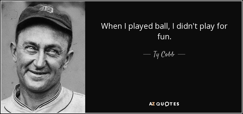 When I played ball, I didn't play for fun. - Ty Cobb