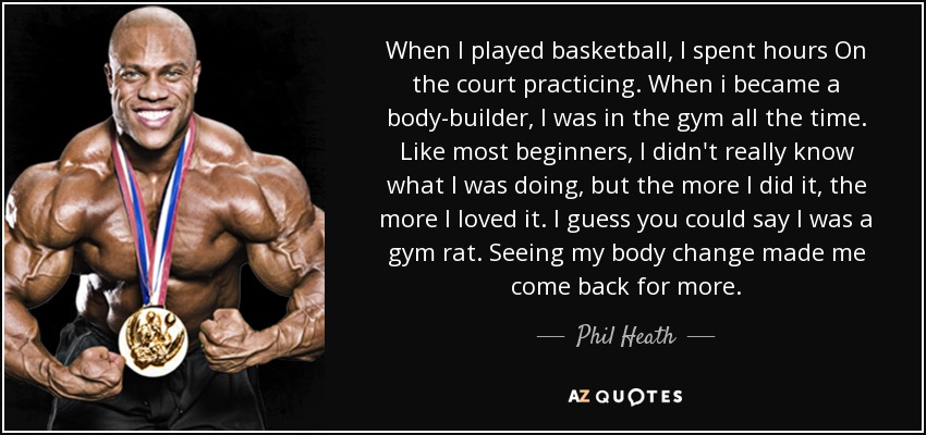 When I played basketball, I spent hours On the court practicing. When i became a body-builder, I was in the gym all the time. Like most beginners, I didn't really know what I was doing, but the more I did it, the more I loved it. I guess you could say I was a gym rat. Seeing my body change made me come back for more. - Phil Heath