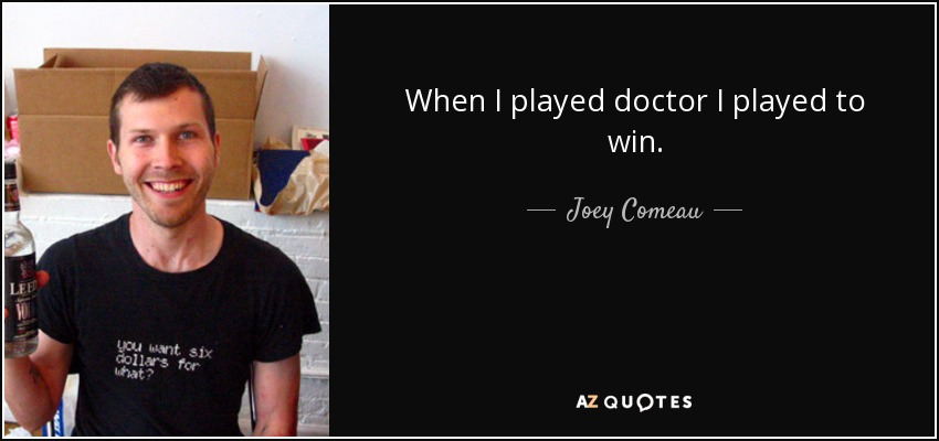 When I played doctor I played to win. - Joey Comeau