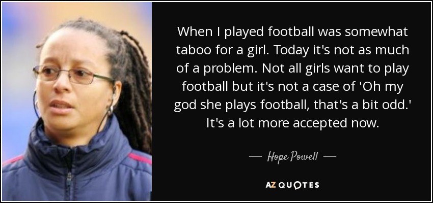 Hope Powell quote: When I played football was somewhat taboo ...