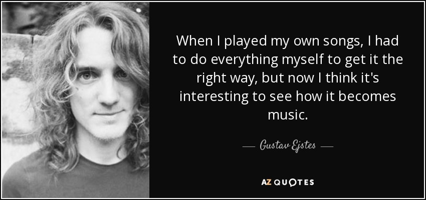 When I played my own songs, I had to do everything myself to get it the right way, but now I think it's interesting to see how it becomes music. - Gustav Ejstes