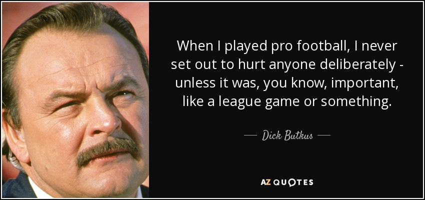 When I played pro football, I never set out to hurt anyone deliberately - unless it was, you know, important, like a league game or something. - Dick Butkus