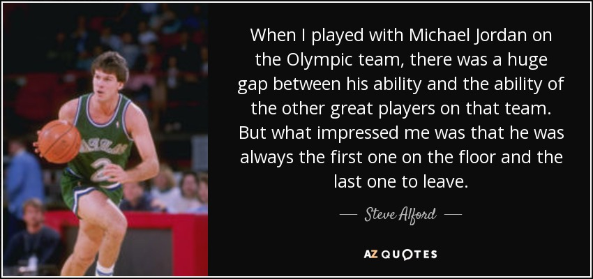 When I played with Michael Jordan on the Olympic team, there was a huge gap between his ability and the ability of the other great players on that team. But what impressed me was that he was always the first one on the floor and the last one to leave. - Steve Alford