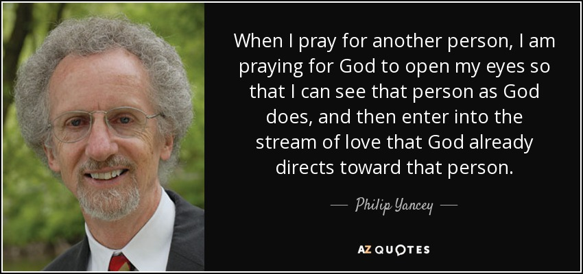 When I pray for another person, I am praying for God to open my eyes so that I can see that person as God does, and then enter into the stream of love that God already directs toward that person. - Philip Yancey