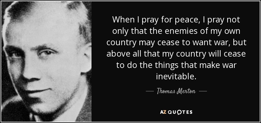 When I pray for peace, I pray not only that the enemies of my own country may cease to want war, but above all that my country will cease to do the things that make war inevitable. - Thomas Merton