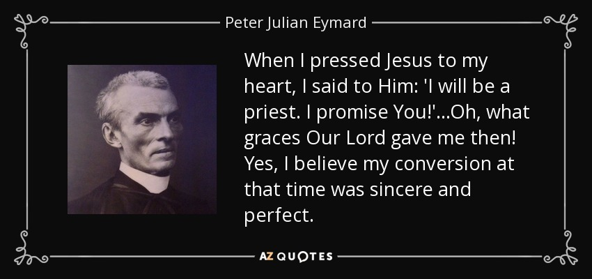 When I pressed Jesus to my heart, I said to Him: 'I will be a priest. I promise You!' ...Oh, what graces Our Lord gave me then! Yes, I believe my conversion at that time was sincere and perfect. - Peter Julian Eymard