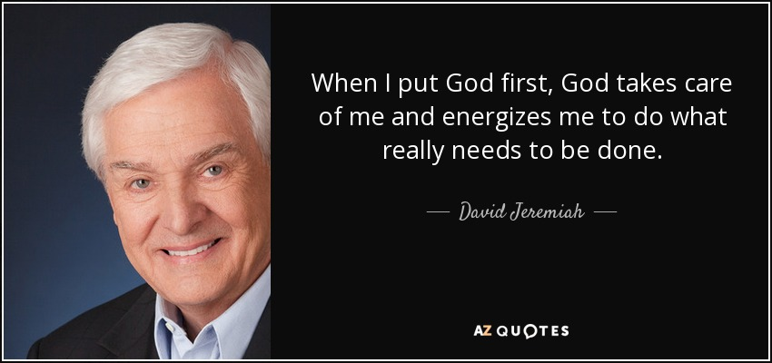 When I put God first, God takes care of me and energizes me to do what really needs to be done. - David Jeremiah