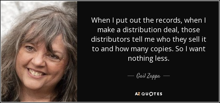When I put out the records, when I make a distribution deal, those distributors tell me who they sell it to and how many copies. So I want nothing less. - Gail Zappa