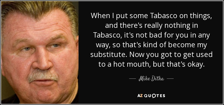 When I put some Tabasco on things, and there's really nothing in Tabasco, it's not bad for you in any way, so that's kind of become my substitute. Now you got to get used to a hot mouth, but that's okay. - Mike Ditka