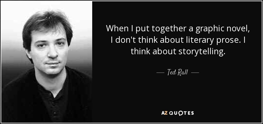When I put together a graphic novel, I don't think about literary prose. I think about storytelling. - Ted Rall
