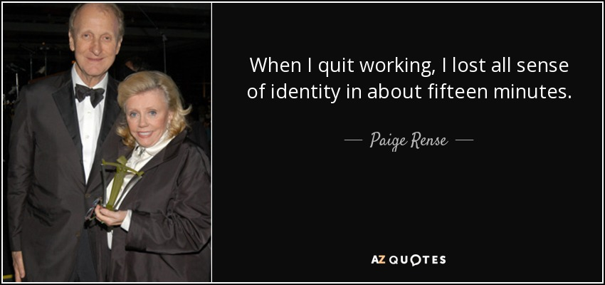 When I quit working, I lost all sense of identity in about fifteen minutes. - Paige Rense