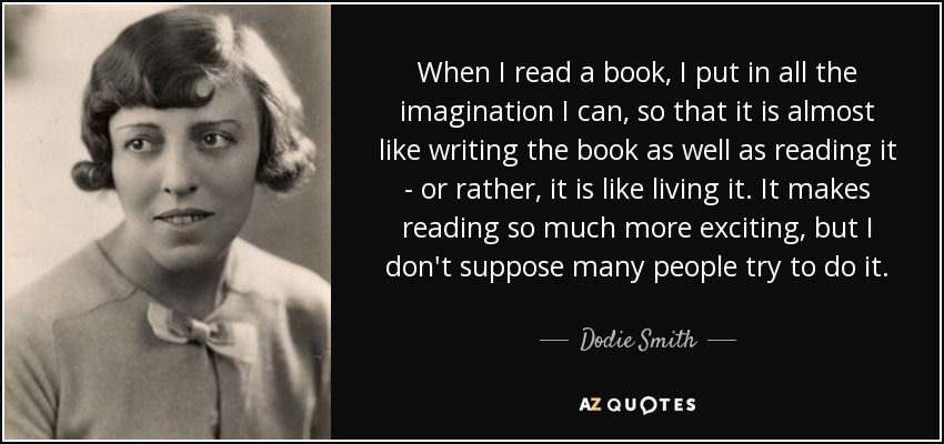 When I read a book, I put in all the imagination I can, so that it is almost like writing the book as well as reading it - or rather, it is like living it. It makes reading so much more exciting, but I don't suppose many people try to do it. - Dodie Smith