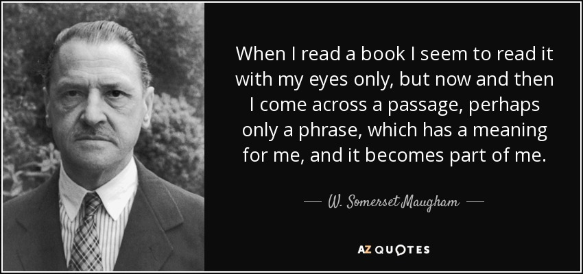 When I read a book I seem to read it with my eyes only, but now and then I come across a passage, perhaps only a phrase, which has a meaning for me, and it becomes part of me. - W. Somerset Maugham