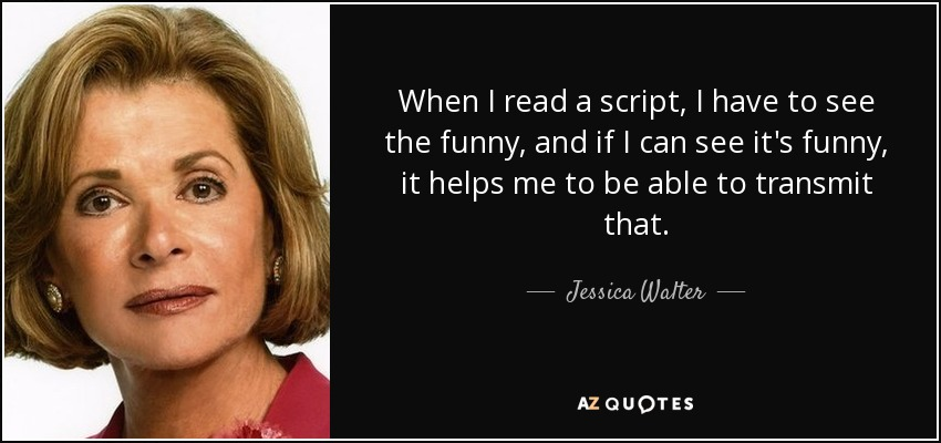 When I read a script, I have to see the funny, and if I can see it's funny, it helps me to be able to transmit that. - Jessica Walter