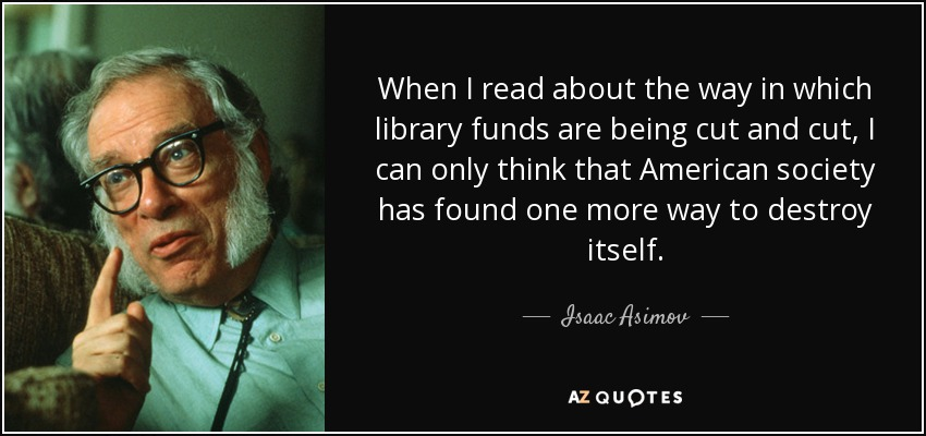 When I read about the way in which library funds are being cut and cut, I can only think that American society has found one more way to destroy itself. - Isaac Asimov